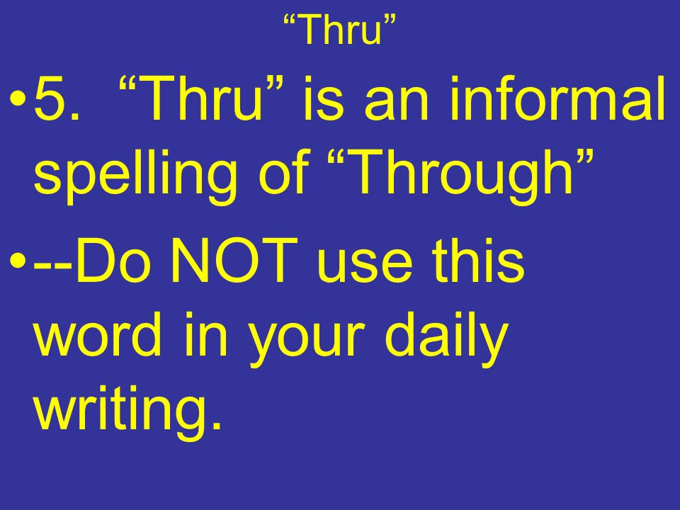 Thru 5. Thru is an informal spelling of Through --Do NOT use this word in your daily writing.