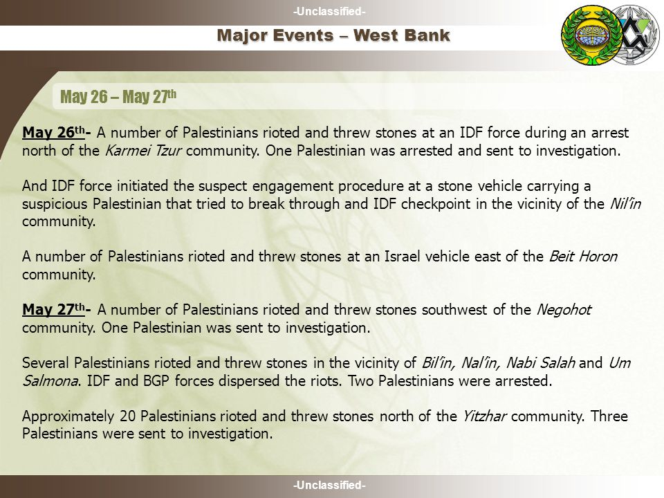 -Unclassified- May 26 th - A number of Palestinians rioted and threw stones at an IDF force during an arrest north of the Karmei Tzur community.