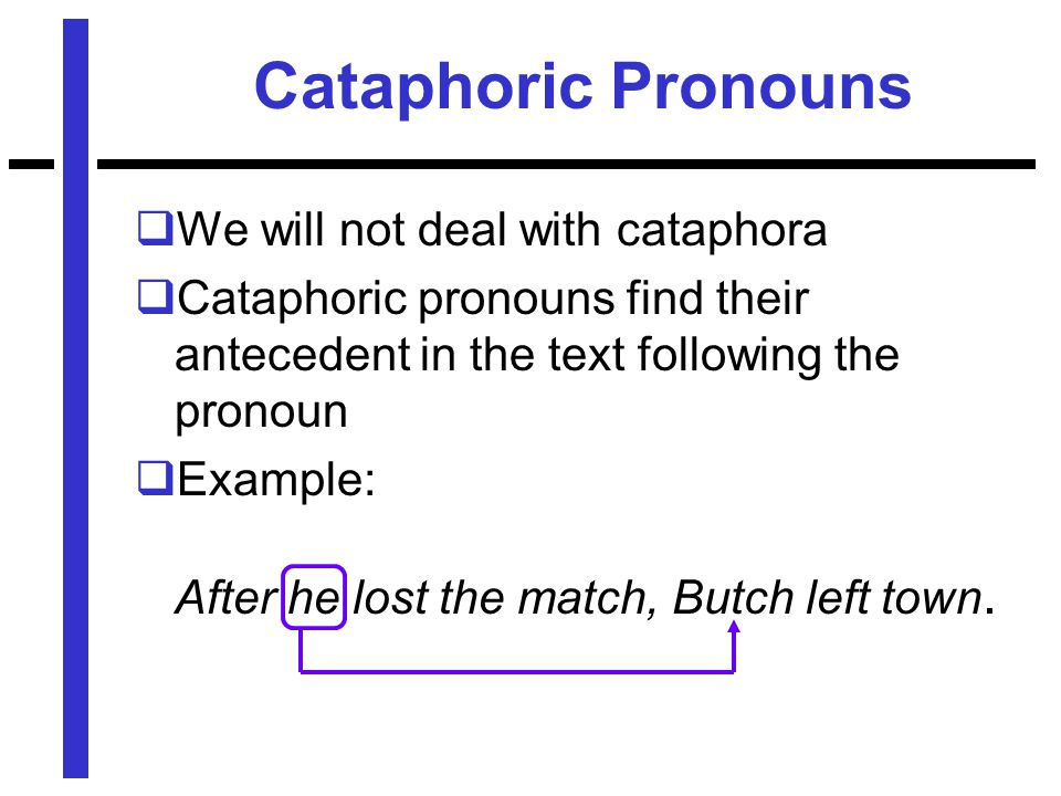Cataphoric Pronouns  We will not deal with cataphora  Cataphoric pronouns find their antecedent in the text following the pronoun  Example: After he lost the match, Butch left town.