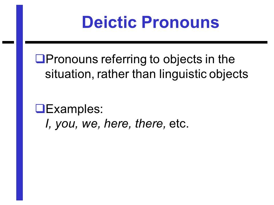 Deictic Pronouns  Pronouns referring to objects in the situation, rather than linguistic objects  Examples: I, you, we, here, there, etc.