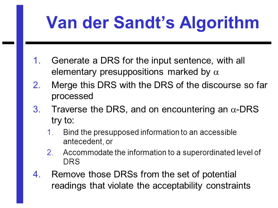 Van der Sandt's Algorithm 1.Generate a DRS for the input sentence, with all elementary presuppositions marked by  2.Merge this DRS with the DRS of the discourse so far processed 3.Traverse the DRS, and on encountering an  -DRS try to: 1.Bind the presupposed information to an accessible antecedent, or 2.Accommodate the information to a superordinated level of DRS 4.Remove those DRSs from the set of potential readings that violate the acceptability constraints