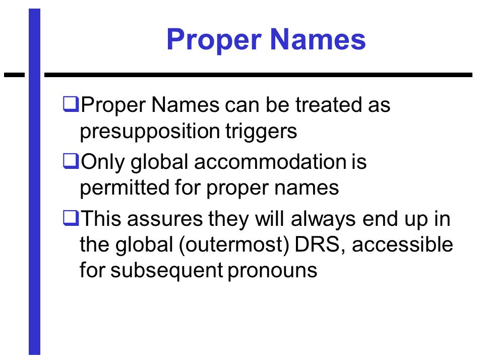 Proper Names  Proper Names can be treated as presupposition triggers  Only global accommodation is permitted for proper names  This assures they will always end up in the global (outermost) DRS, accessible for subsequent pronouns