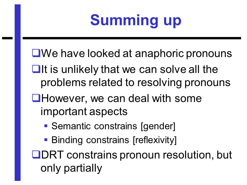 Summing up  We have looked at anaphoric pronouns  It is unlikely that we can solve all the problems related to resolving pronouns  However, we can deal with some important aspects  Semantic constrains [gender]  Binding constrains [reflexivity]  DRT constrains pronoun resolution, but only partially