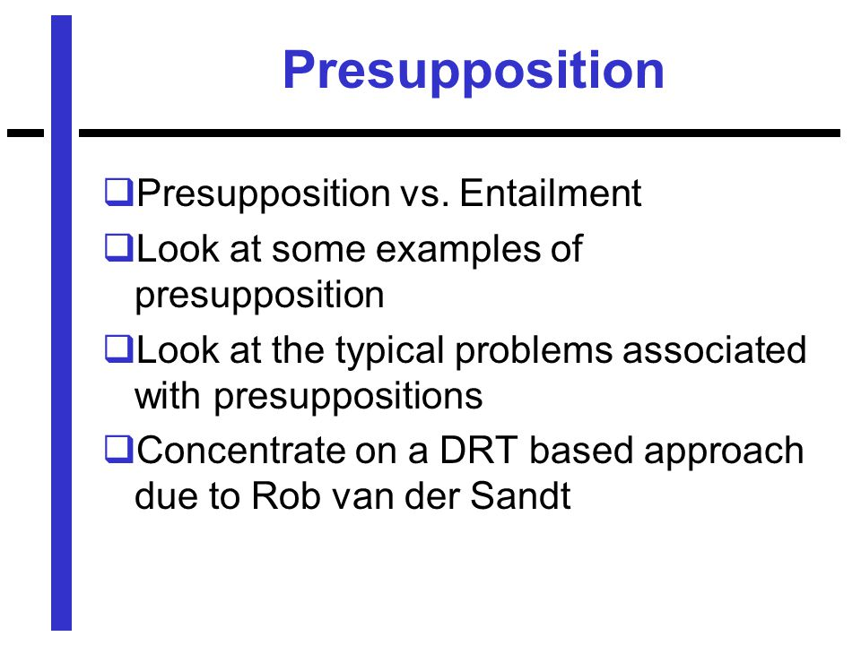 Presupposition  Presupposition vs. Entailment  Look at some examples of presupposition  Look at the typical problems associated with presupposition