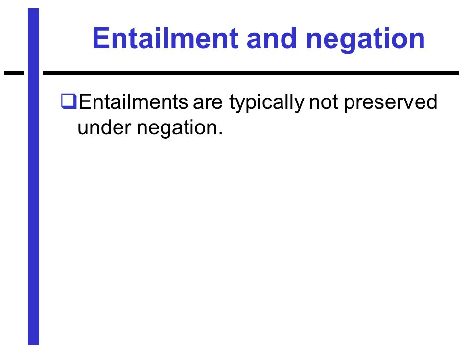 Entailment and negation  Entailments are typically not preserved under negation.