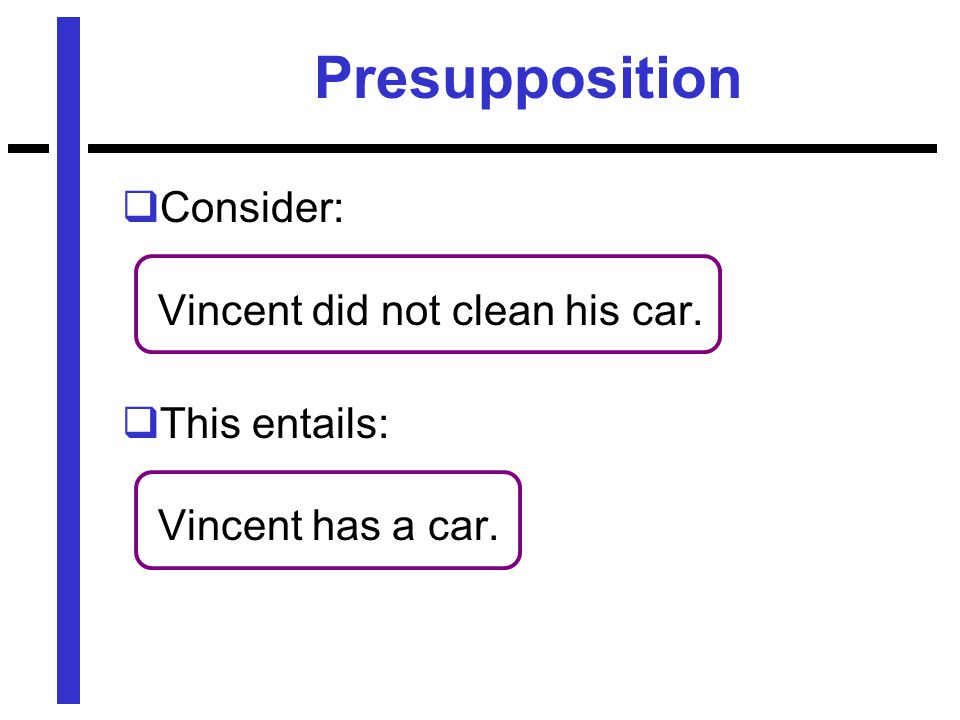 Presupposition  Consider: Vincent did not clean his car.  This entails: Vincent has a car.