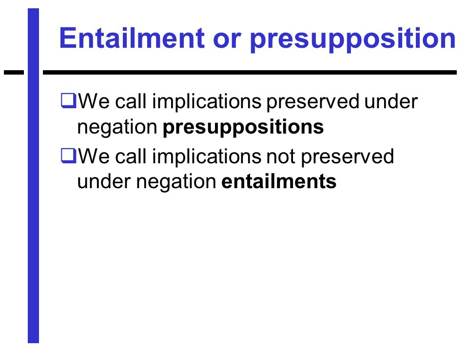 Entailment or presupposition  We call implications preserved under negation presuppositions  We call implications not preserved under negation entailments