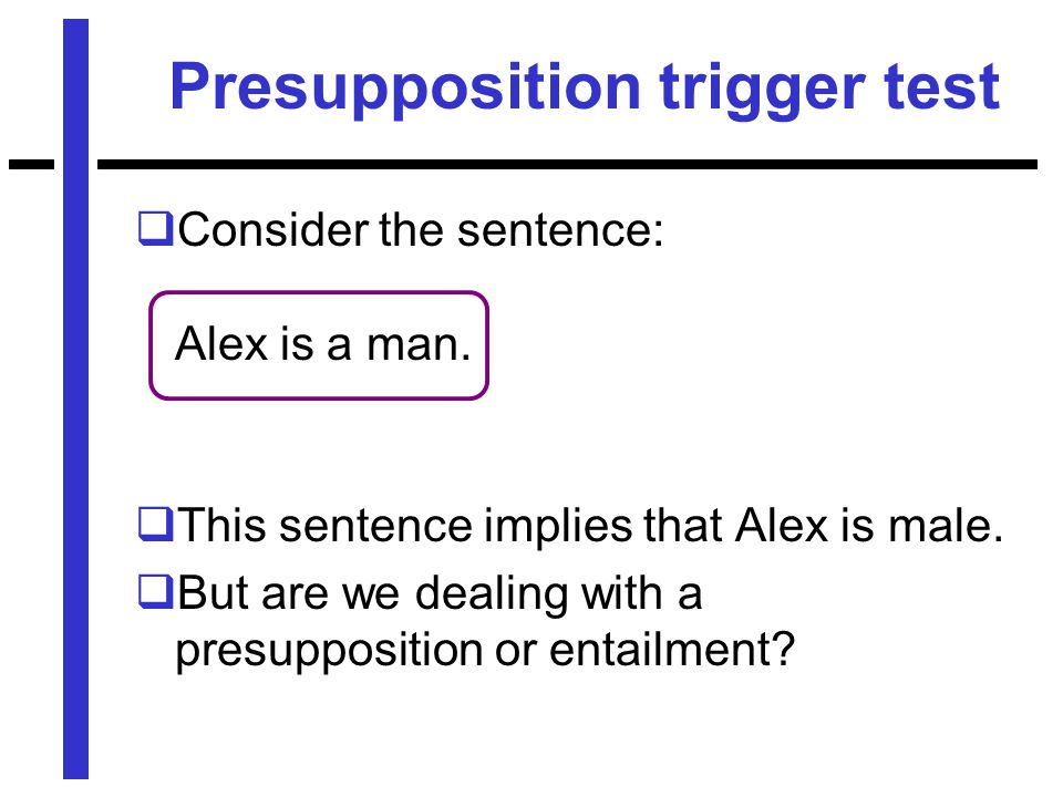 Presupposition trigger test  Consider the sentence: Alex is a man.