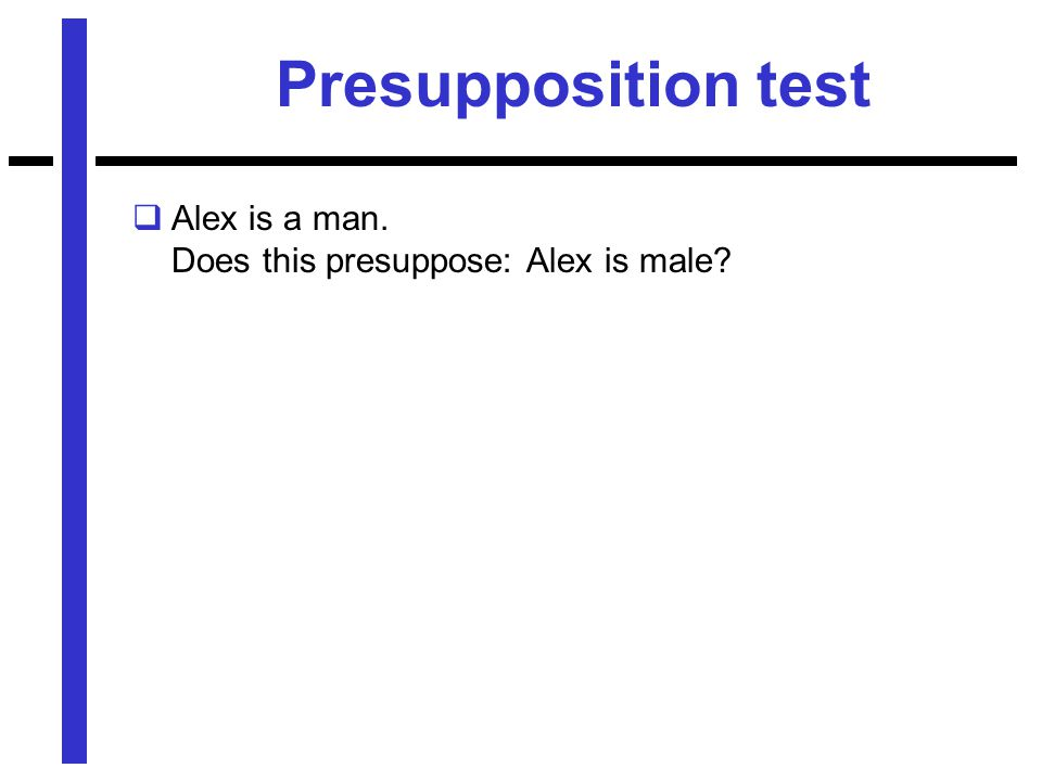 Presupposition test  Alex is a man. Does this presuppose: Alex is male