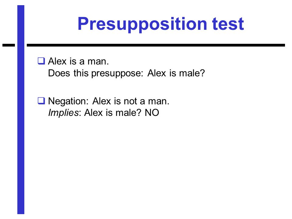 Presupposition test  Alex is a man. Does this presuppose: Alex is male.