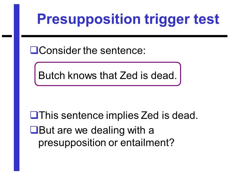 Presupposition trigger test  Consider the sentence: Butch knows that Zed is dead.