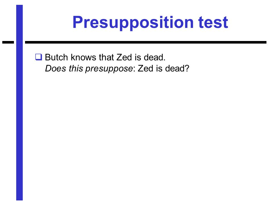 Presupposition test  Butch knows that Zed is dead. Does this presuppose: Zed is dead