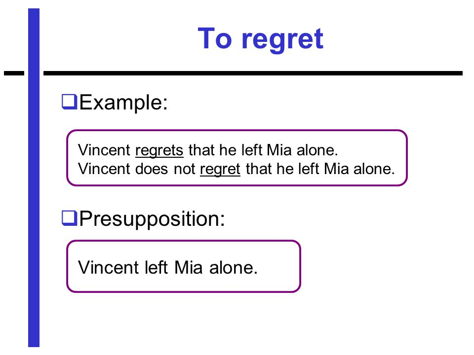 To regret  Example: Vincent regrets that he left Mia alone.