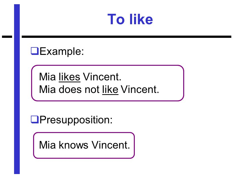 To like  Example: Mia likes Vincent. Mia does not like Vincent.