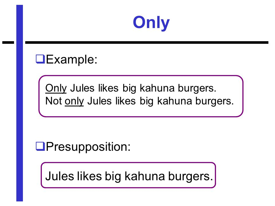 Only  Example: Only Jules likes big kahuna burgers.