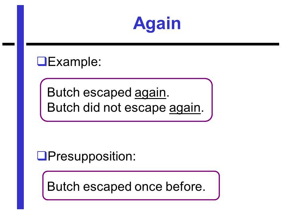 Again  Example: Butch escaped again. Butch did not escape again.  Presupposition: Butch escaped once before.