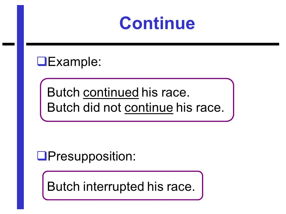 Continue  Example: Butch continued his race. Butch did not continue his race.
