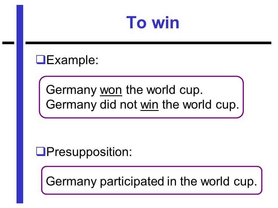 To win  Example: Germany won the world cup. Germany did not win the world cup.