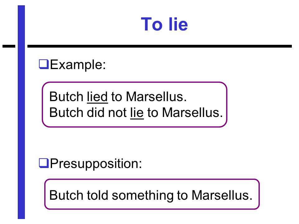 To lie  Example: Butch lied to Marsellus. Butch did not lie to Marsellus.