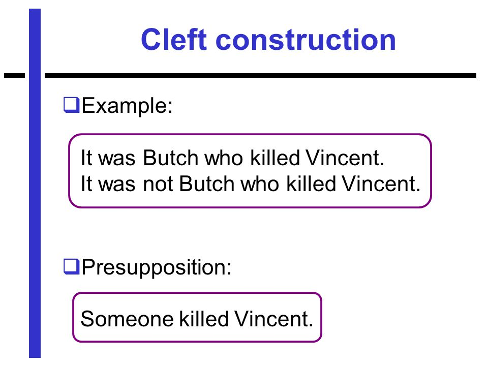 Cleft construction  Example: It was Butch who killed Vincent.
