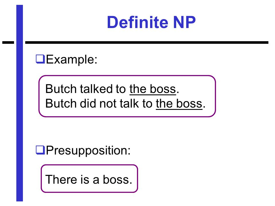 Definite NP  Example: Butch talked to the boss. Butch did not talk to the boss.