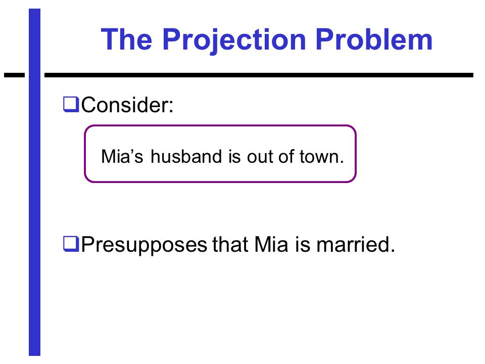 The Projection Problem  Consider: Mia's husband is out of town.  Presupposes that Mia is married.