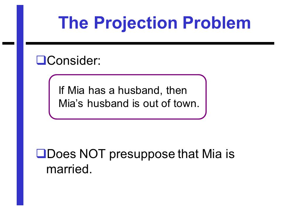 The Projection Problem  Consider: If Mia has a husband, then Mia's husband is out of town.
