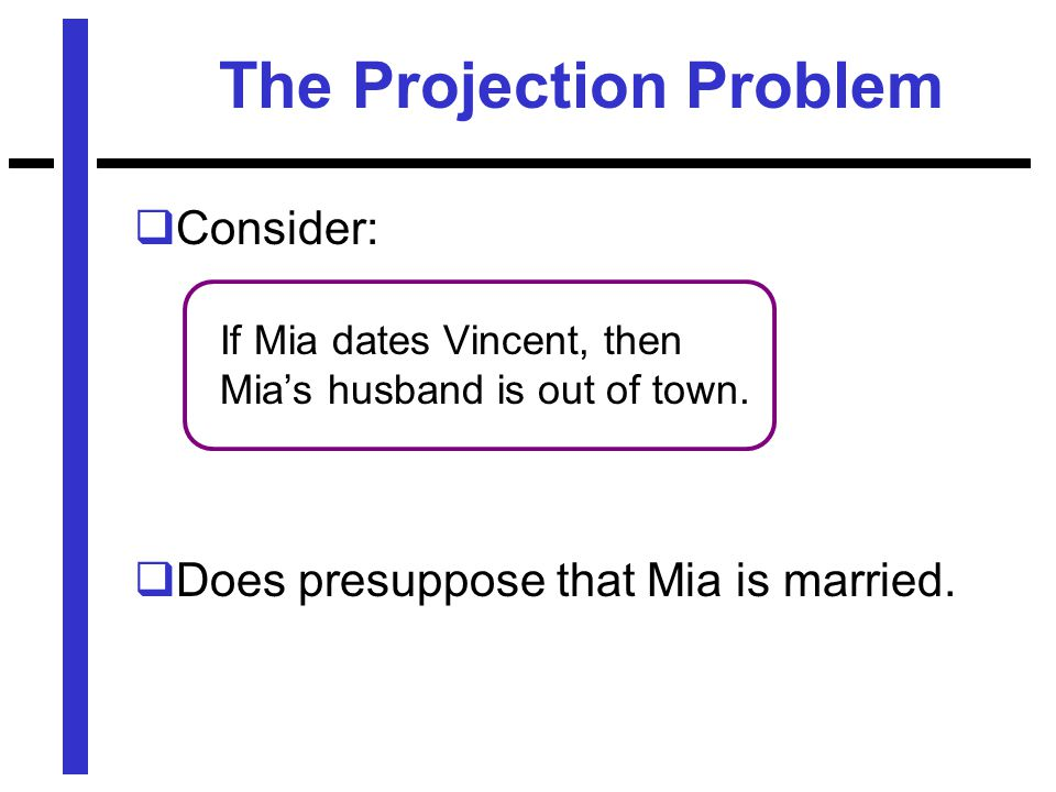 The Projection Problem  Consider: If Mia dates Vincent, then Mia's husband is out of town.