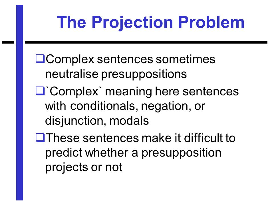The Projection Problem  Complex sentences sometimes neutralise presuppositions  `Complex` meaning here sentences with conditionals, negation, or disjunction, modals  These sentences make it difficult to predict whether a presupposition projects or not