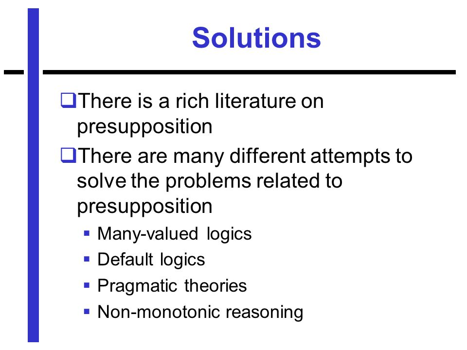 Solutions  There is a rich literature on presupposition  There are many different attempts to solve the problems related to presupposition  Many-valued logics  Default logics  Pragmatic theories  Non-monotonic reasoning