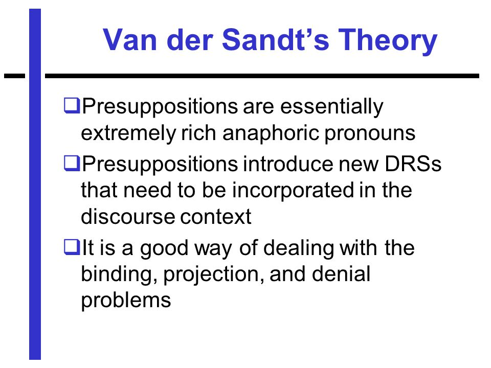 Van der Sandt's Theory  Presuppositions are essentially extremely rich anaphoric pronouns  Presuppositions introduce new DRSs that need to be incorporated in the discourse context  It is a good way of dealing with the binding, projection, and denial problems