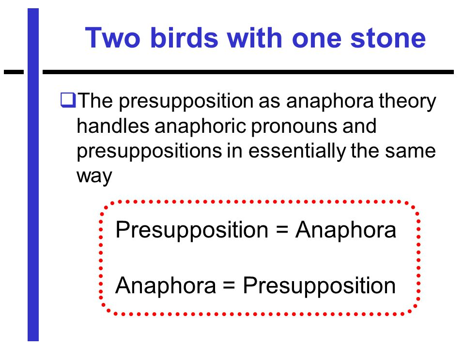 Two birds with one stone  The presupposition as anaphora theory handles anaphoric pronouns and presuppositions in essentially the same way Presupposition = Anaphora Anaphora = Presupposition