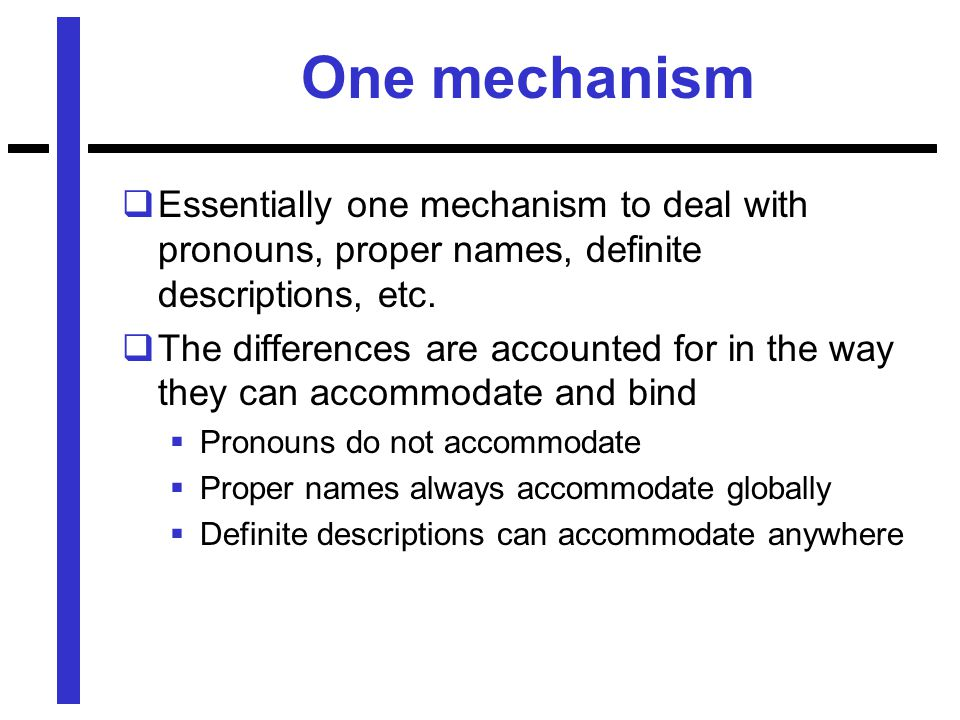 One mechanism  Essentially one mechanism to deal with pronouns, proper names, definite descriptions, etc.