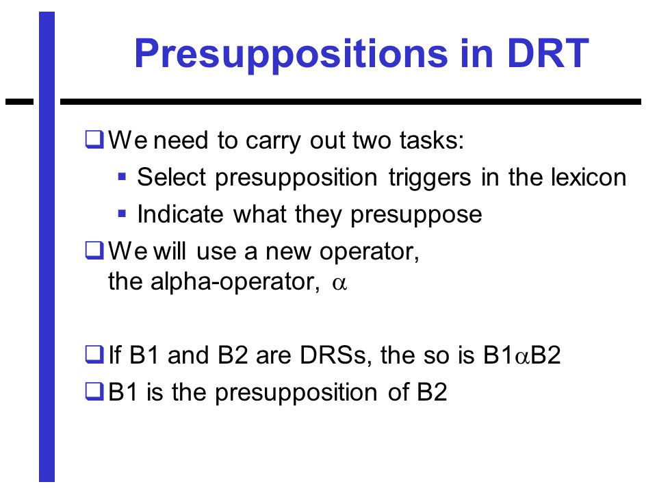 Presuppositions in DRT  We need to carry out two tasks:  Select presupposition triggers in the lexicon  Indicate what they presuppose  We will use a new operator, the alpha-operator,   If B1 and B2 are DRSs, the so is B1  B2  B1 is the presupposition of B2