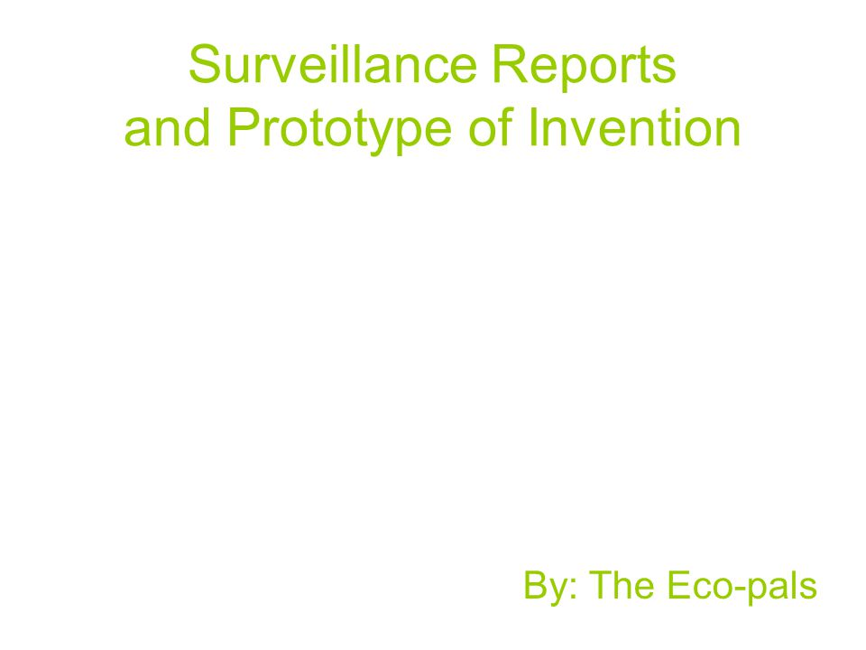 Surveillance Reports and Prototype of Invention By: The Eco-pals