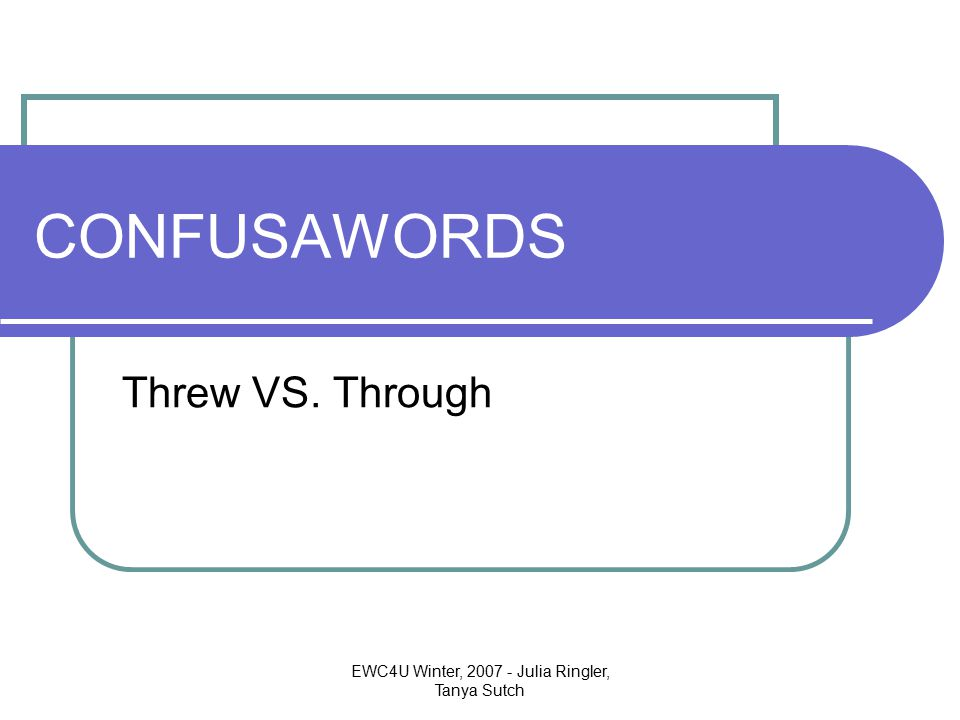 EWC4U Winter, 2007 - Julia Ringler, Tanya Sutch CONFUSAWORDS Threw VS. Through