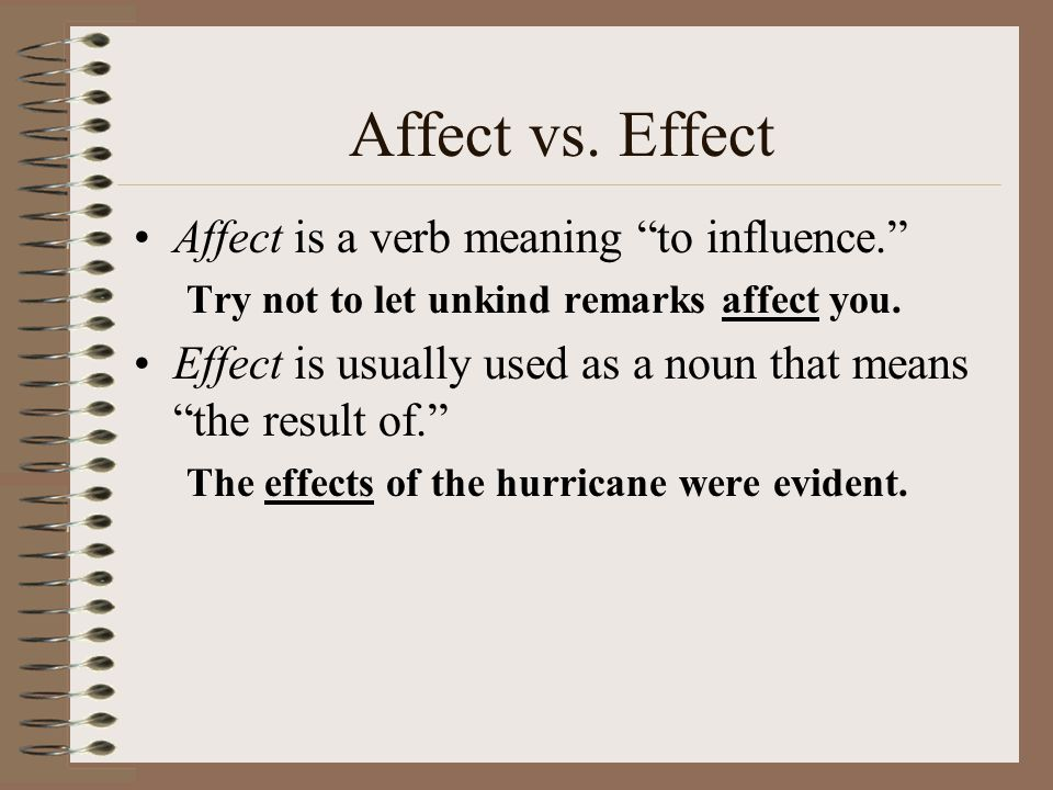 """Affect vs. Effect Affect is a verb meaning """"to influence."""" Try not to let unkind remarks affect you. Effect is usually used as a noun that means """"the"""