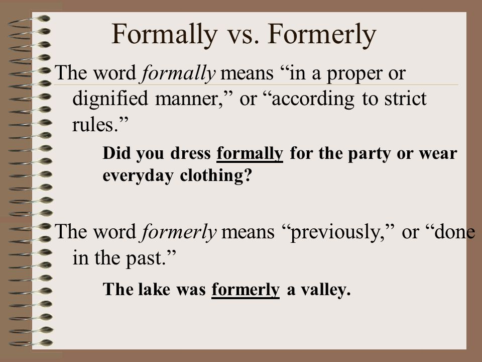 """Formally vs. Formerly The word formally means """"in a proper or dignified manner,"""" or """"according to strict rules."""" Did you dress formally for the party"""