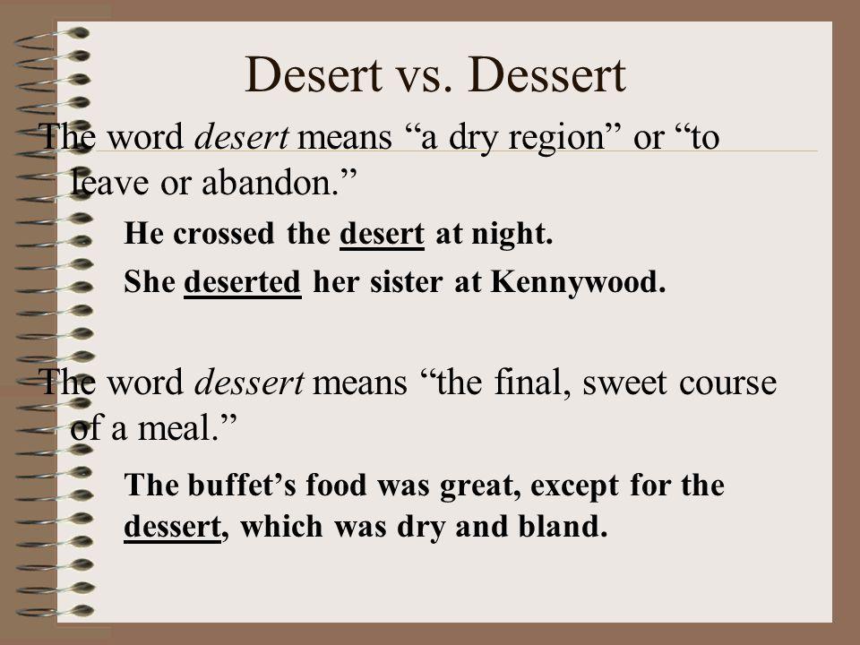 """Desert vs. Dessert The word desert means """"a dry region"""" or """"to leave or abandon."""" He crossed the desert at night. She deserted her sister at Kennywood"""