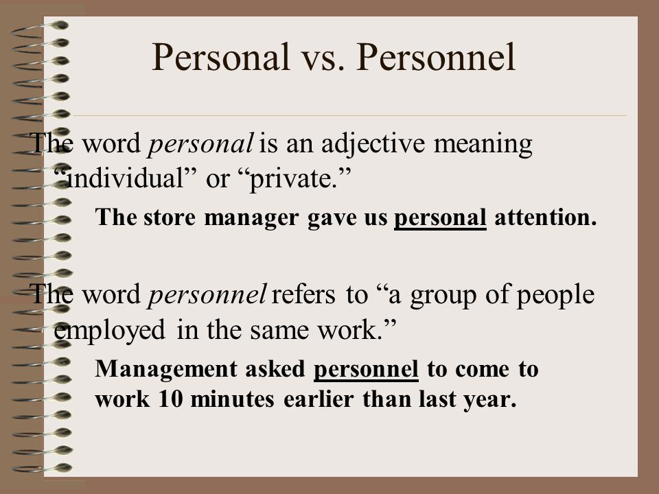 """Personal vs. Personnel The word personal is an adjective meaning """"individual"""" or """"private."""" The store manager gave us personal attention. The word per"""