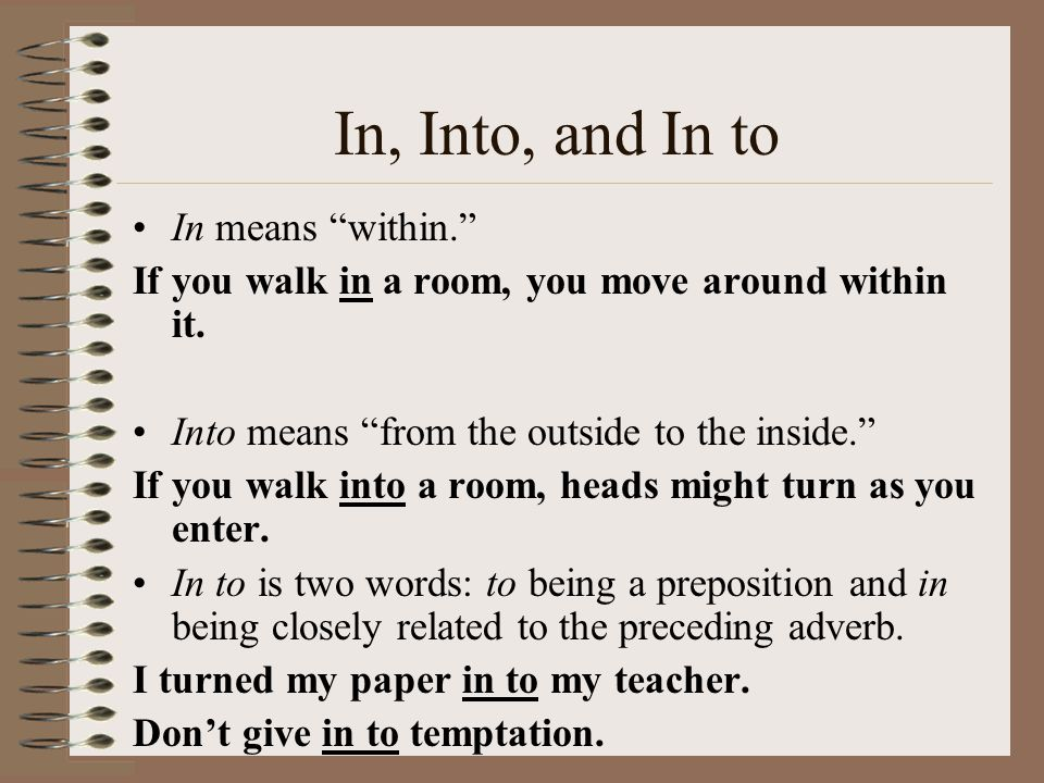 In, Into, and In to In means within. If you walk in a room, you move around within it.