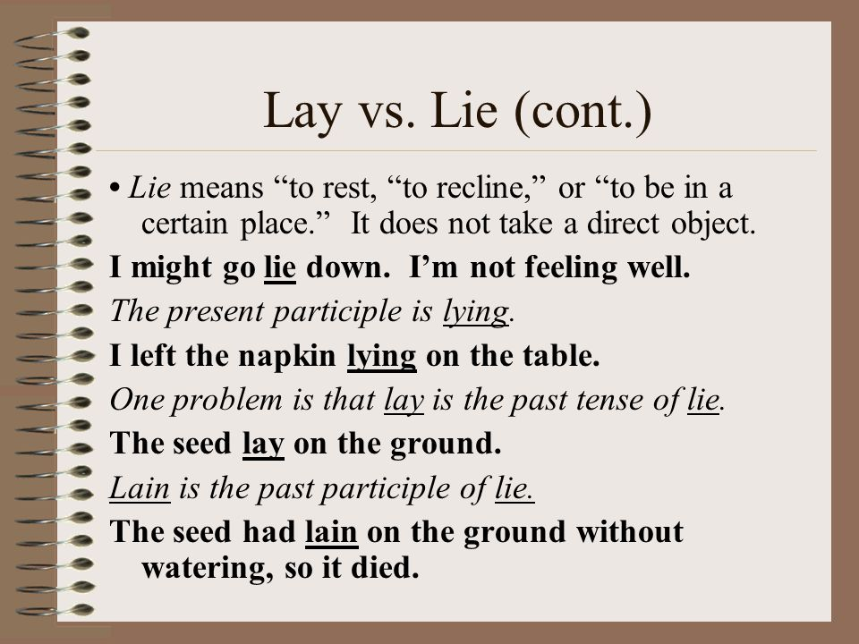 """Lay vs. Lie (cont.) Lie means """"to rest, """"to recline,"""" or """"to be in a certain place."""" It does not take a direct object. I might go lie down. I'm not fe"""