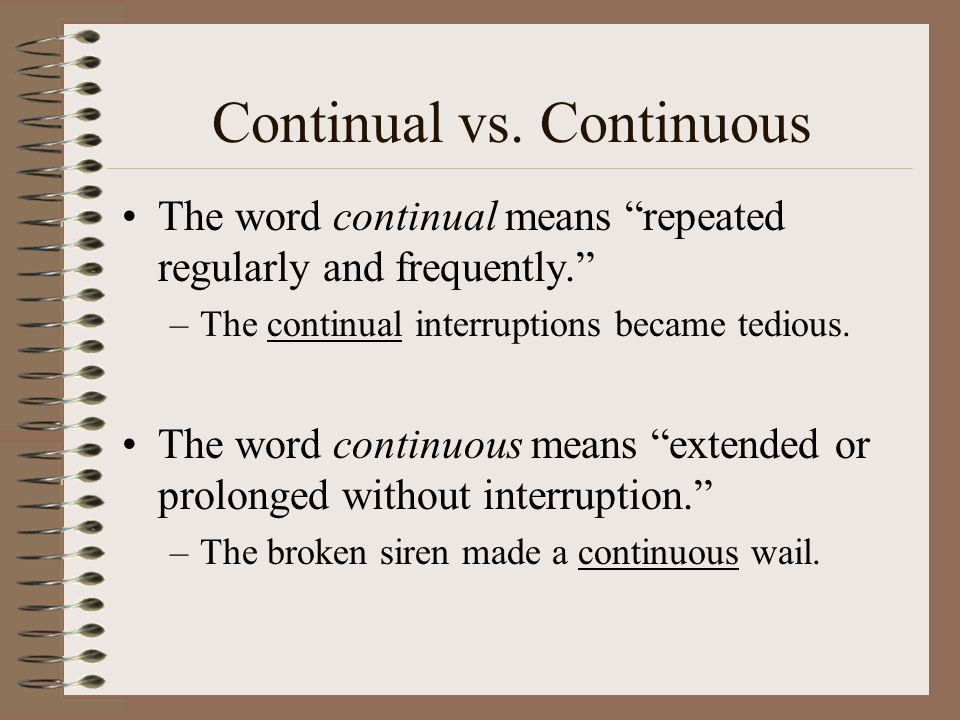 """Continual vs. Continuous The word continual means """"repeated regularly and frequently."""" –The continual interruptions became tedious. The word continuou"""