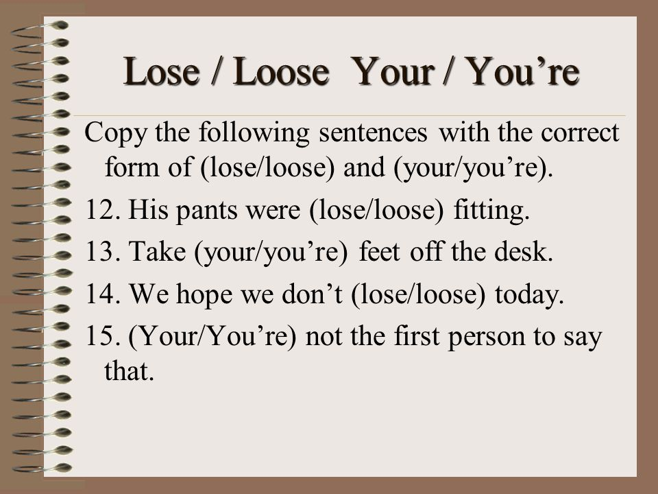 Lose / Loose Your / You're Copy the following sentences with the correct form of (lose/loose) and (your/you're).