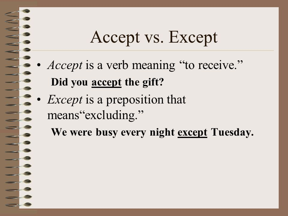 Accept vs.Except Accept is a verb meaning to receive. Did you accept the gift.