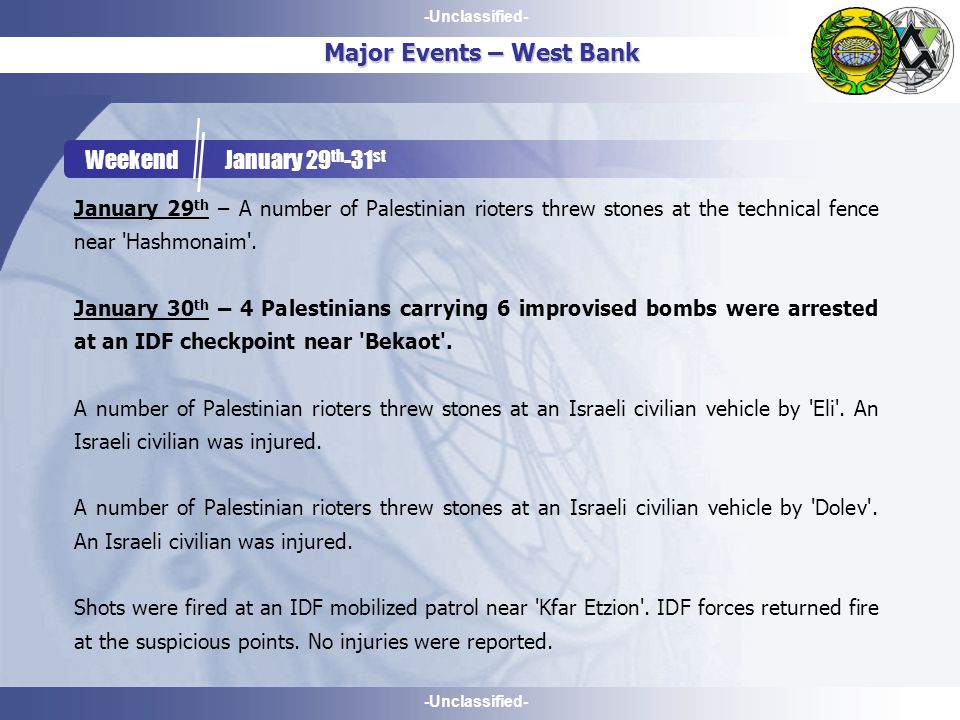 -Unclassified- Major Events – West Bank Weekend January 29 th -31 st January 29 th – A number of Palestinian rioters threw stones at the technical fence near Hashmonaim .