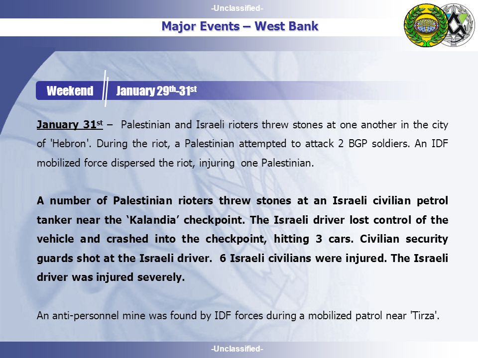 -Unclassified- Major Events – West Bank Weekend January 29 th -31 st January 31 st – Palestinian and Israeli rioters threw stones at one another in the city of Hebron .