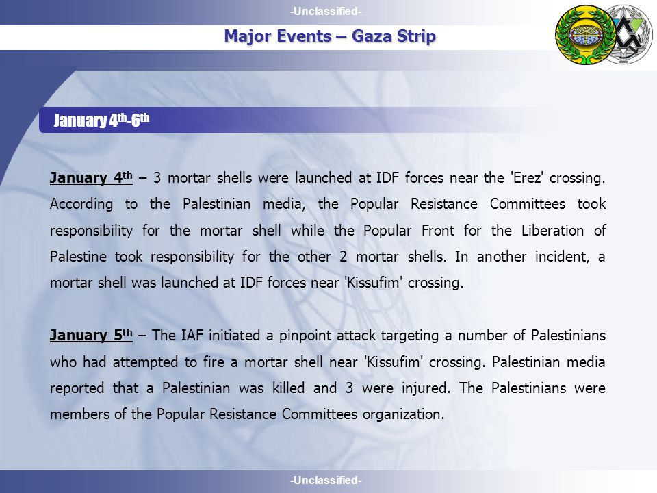 -Unclassified- Major Events – Gaza Strip January 4 th -6 th January 4 th – 3 mortar shells were launched at IDF forces near the Erez crossing.