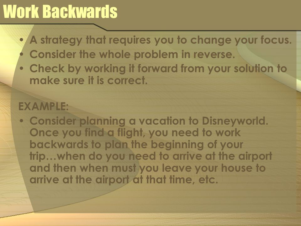 Work Backwards A strategy that requires you to change your focus.