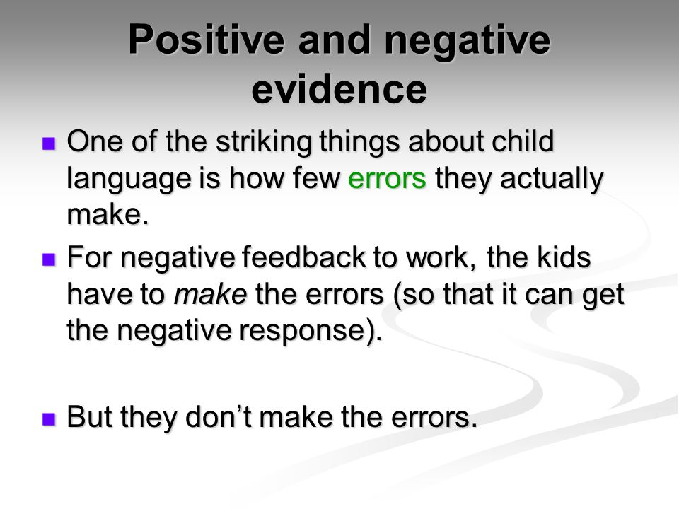Positive and negative evidence One of the striking things about child language is how few errors they actually make. One of the striking things about